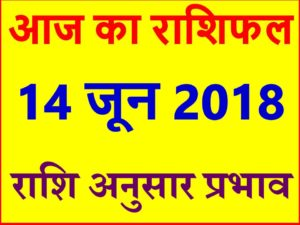 राशिफल 14 जून 2018 Aaj ka Rashifal in Hindi Today Horoscope