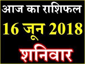 राशिफल 16 जून 2018 Aaj ka Rashifal in Hindi Today Horoscope