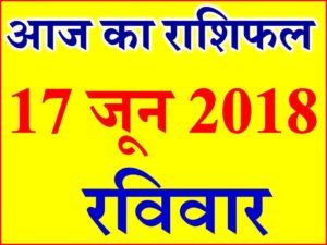 राशिफल 17 जून 2018 Aaj ka Rashifal in Hindi Today Horoscope