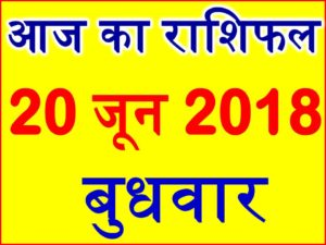 20 जून 2018 राशिफल Aaj ka Rashifal in Hindi Today Horoscope
