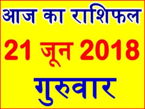 21 जून 2018 राशिफल Aaj ka Rashifal in Hindi Today Horoscope