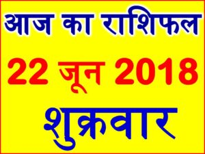 22 जून 2018 राशिफल Aaj ka Rashifal in Hindi Today Horoscope