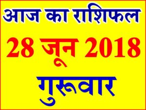 28 जून 2018 राशिफल Aaj ka Rashifal in Hindi Today Horoscope