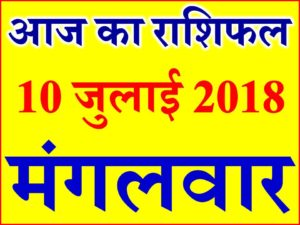 10 जुलाई 2018 राशिफल Aaj ka Rashifal in Hindi Today Horoscope