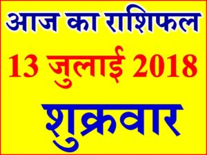 13 जुलाई 2018 राशिफल Aaj ka Rashifal in Hindi Today Horoscope