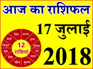 17 जुलाई 2018 राशिफल Aaj ka Rashifal in Hindi Today Horoscope