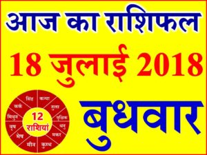 18 जुलाई 2018 राशिफल Aaj ka Rashifal in Hindi Today Horoscope