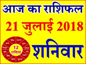 21 जुलाई 2018 राशिफल Aaj ka Rashifal in Hindi Today Horoscope