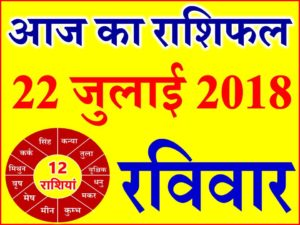 22 जुलाई 2018 राशिफल Aaj ka Rashifal in Hindi Today Horoscope