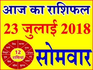 23 जुलाई 2018 राशिफल Aaj ka Rashifal in Hindi Today Horoscope