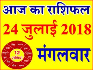 24 जुलाई 2018 राशिफल Aaj ka Rashifal in Hindi Today Horoscope