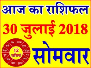 30 जुलाई 2018 राशिफल Aaj ka Rashifal in Hindi Today Horoscope