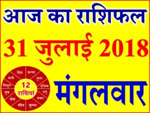 31 जुलाई 2018 राशिफल Aaj ka Rashifal in Hindi Today Horoscope