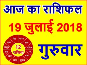 19 जुलाई 2018 राशिफल Aaj ka Rashifal in Hindi Today Horoscope