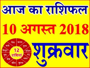 10 अगस्त 2018 राशिफल Aaj ka Rashifal in Hindi Today Horoscope