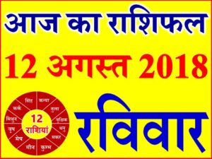 12 अगस्त 2018 राशिफल Aaj ka Rashifal in Hindi Today Horoscope