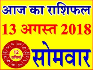 13 अगस्त 2018 राशिफल Aaj ka Rashifal in Hindi Today Horoscope