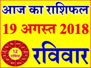19 अगस्त 2018 राशिफल Aaj ka Rashifal in Hindi Today Horoscope