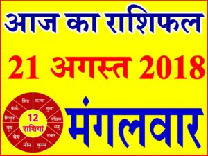21 अगस्त 2018 राशिफल Aaj ka Rashifal in Hindi Today Horoscope