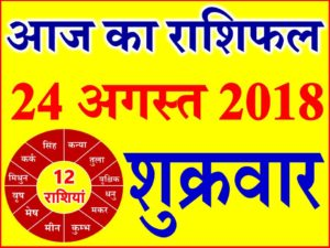 24 अगस्त 2018 राशिफल Aaj ka Rashifal in Hindi Today Horoscope
