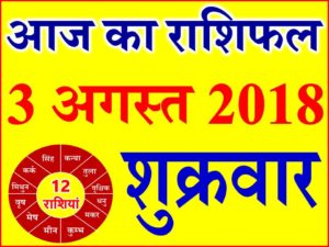 3 अगस्त 2018 राशिफल Aaj ka Rashifal in Hindi Today Horoscope