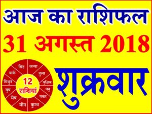 31 अगस्त 2018 राशिफल Aaj ka Rashifal in Hindi Today Horoscope