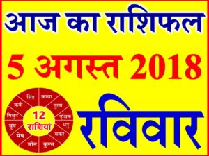 5 अगस्त 2018 राशिफल Aaj ka Rashifal in Hindi Today Horoscope