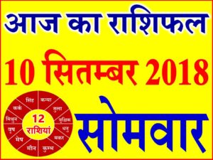 10 सितम्बर 2018 राशिफल Aaj ka Rashifal in Hindi Today Horoscope