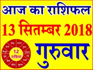 13 सितम्बर 2018 राशिफल Aaj ka Rashifal in Hindi Today Horoscope