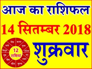14 सितम्बर 2018 राशिफल Aaj ka Rashifal in Hindi Today Horoscope