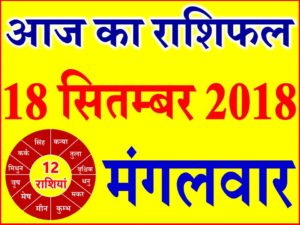 18 सितम्बर 2018 राशिफल Aaj ka Rashifal in Hindi Today Horoscope