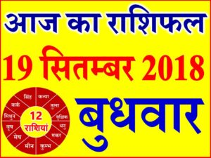 19 सितम्बर 2018 राशिफल Aaj ka Rashifal in Hindi Today Horoscope