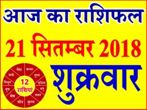 21 सितम्बर 2018 राशिफल Aaj ka Rashifal in Hindi Today Horoscope