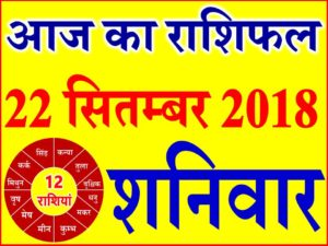 22 सितम्बर 2018 राशिफल Aaj ka Rashifal in Hindi Today Horoscope
