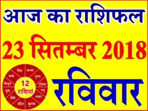 23 सितम्बर 2018 राशिफल Aaj ka Rashifal in Hindi Today Horoscope