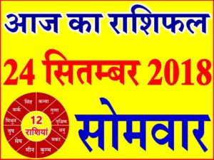 24 सितम्बर 2018 राशिफल Aaj ka Rashifal in Hindi Today Horoscope