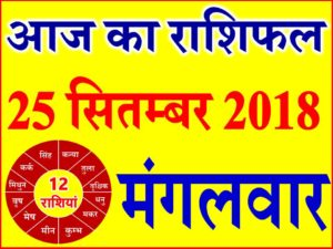 25 सितम्बर 2018 राशिफल Aaj ka Rashifal in Hindi Today Horoscope