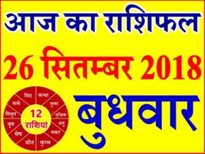 26 सितम्बर 2018 राशिफल Aaj ka Rashifal in Hindi Today Horoscope
