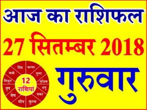 27 सितम्बर 2018 राशिफल Aaj ka Rashifal in Hindi Today Horoscope