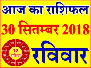 30 सितम्बर 2018 राशिफल Aaj ka Rashifal in Hindi Today Horoscope