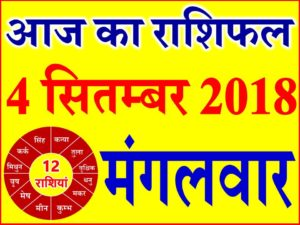 4 सितम्बर 2018 राशिफल Aaj ka Rashifal in Hindi Today Horoscope
