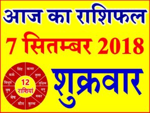 7 सितम्बर 2018 राशिफल Aaj ka Rashifal in Hindi Today Horoscope