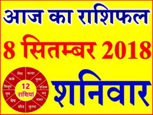8 सितम्बर 2018 राशिफल Aaj ka Rashifal in Hindi Today Horoscope