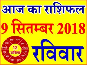 9 सितम्बर 2018 राशिफल Aaj ka Rashifal in Hindi Today Horoscope