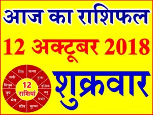 12 अक्टूबर 2018 राशिफल Aaj ka Rashifal in Hindi Today Horoscope