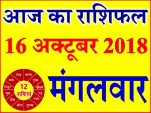 16 अक्टूबर 2018 राशिफल Aaj ka Rashifal in Hindi Today Horoscope