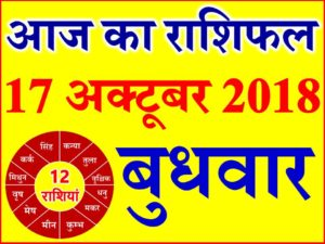 17 अक्टूबर 2018 राशिफल Aaj ka Rashifal in Hindi Today Horoscope
