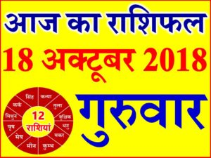 18 अक्टूबर 2018 राशिफल Aaj ka Rashifal in Hindi Today Horoscope