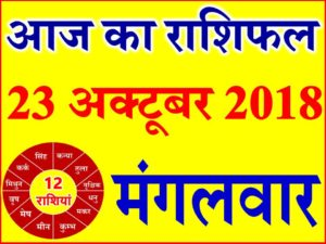 23 अक्टूबर 2018 राशिफल Aaj ka Rashifal in Hindi Today Horoscope