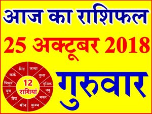25 अक्टूबर 2018 राशिफल Aaj ka Rashifal in Hindi Today Horoscope